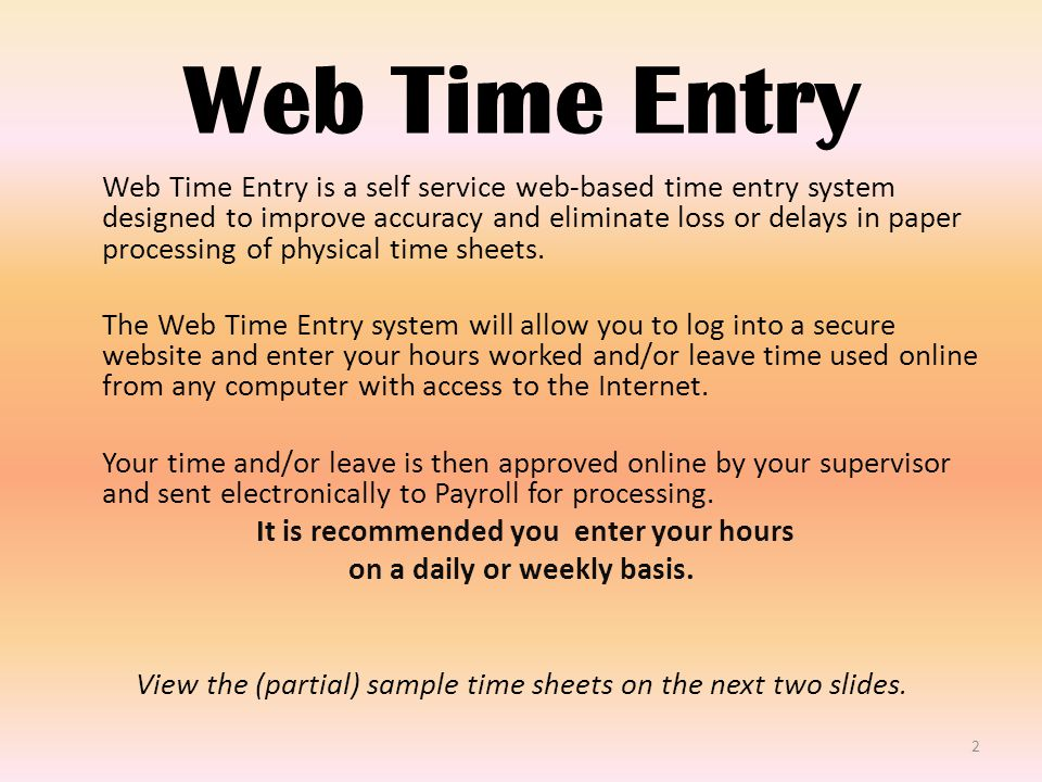 Web Time Entry Web Time Entry is a self service web-based time entry system designed to improve accuracy and eliminate loss or delays in paper processing of physical time sheets.