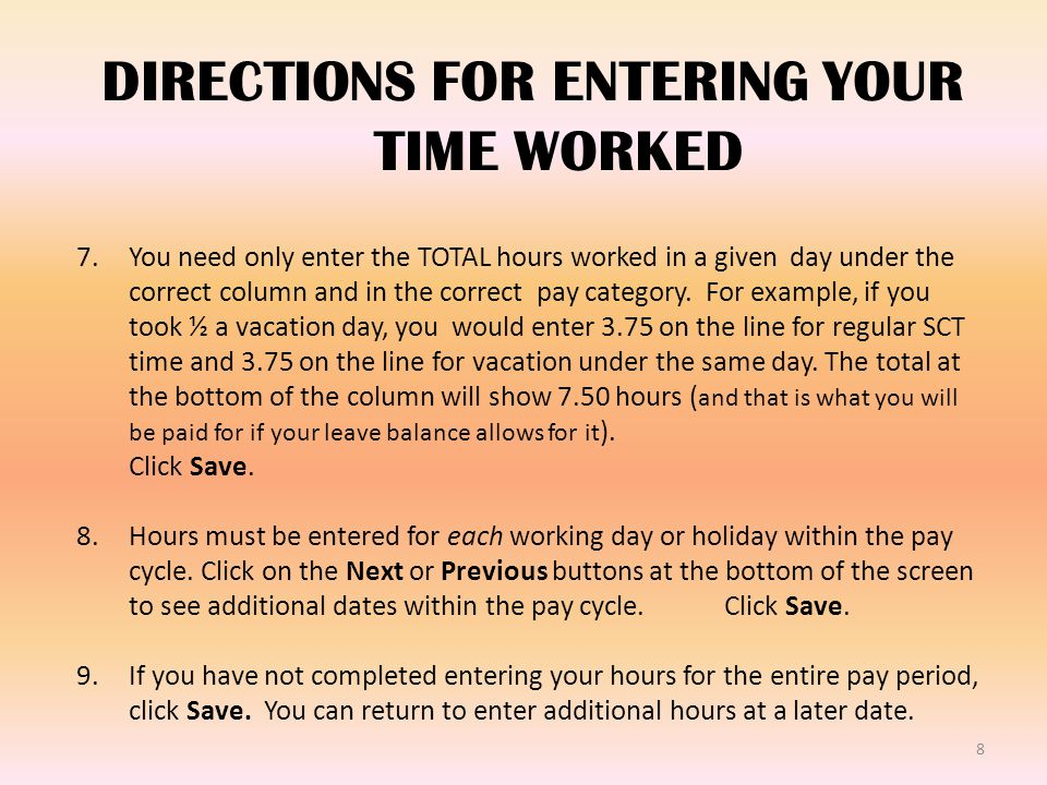 8 DIRECTIONS FOR ENTERING YOUR TIME WORKED 7.You need only enter the TOTAL hours worked in a given day under the correct column and in the correct pay category.