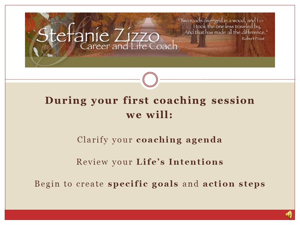 When you decide to begin coaching, you will: Choose the number of sessions you would like to start with, and how often you want to talk Complete some questions and exercises to help us both get to know you better