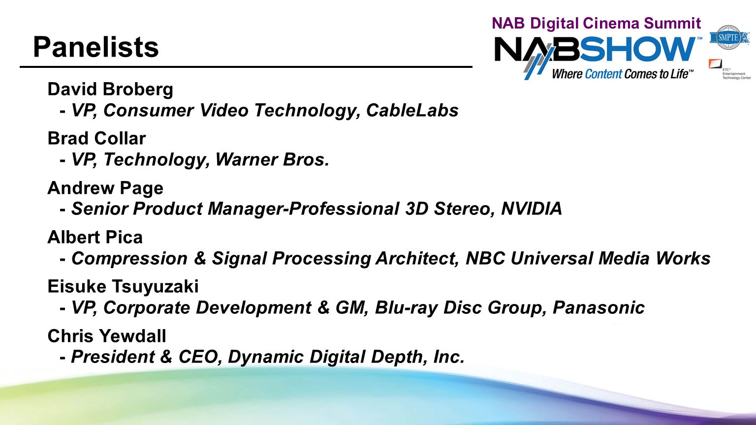 NAB Digital Cinema Summit Panelists David Broberg - VP, Consumer Video Technology, CableLabs Brad Collar - VP, Technology, Warner Bros. Andrew Page -