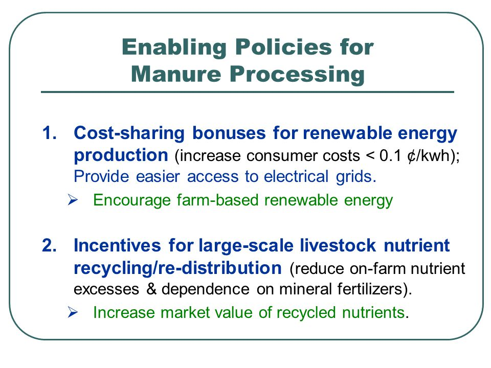 Enabling Policies for Manure Processing 1.Cost-sharing bonuses for renewable energy production (increase consumer costs < 0.1 ¢/kwh); Provide easier access to electrical grids.