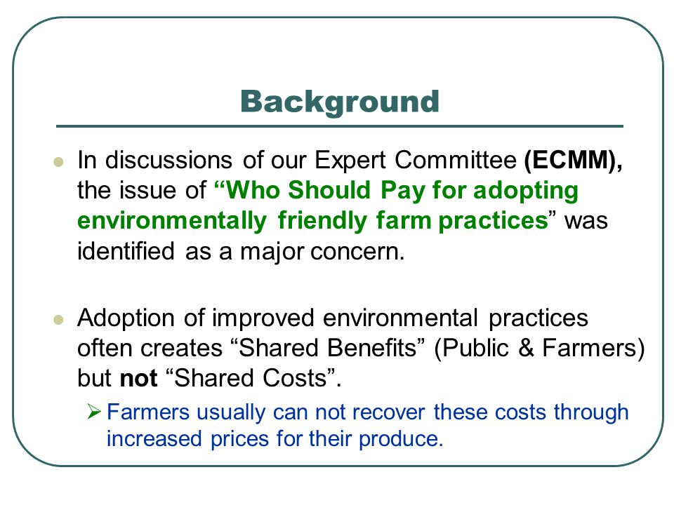 In discussions of our Expert Committee (ECMM), the issue of Who Should Pay for adopting environmentally friendly farm practices was identified as a ma