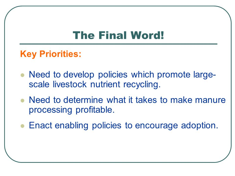Need to determine what it takes to make manure processing profitable. The Final Word! Key Priorities: Enact enabling policies to encourage adoption. N