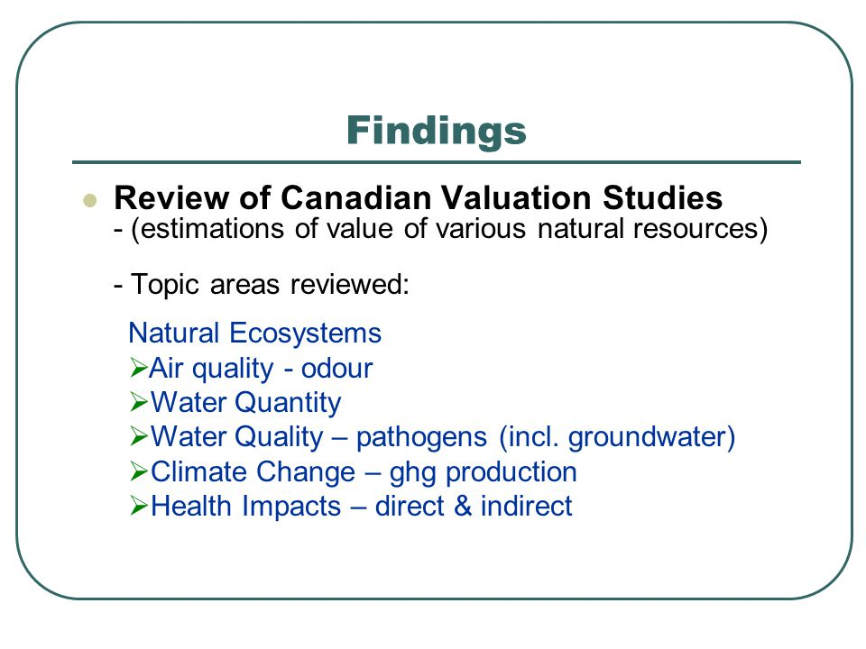Review of Canadian Valuation Studies - (estimations of value of various natural resources) - Topic areas reviewed: Findings Natural Ecosystems Air quality - odour Water Quantity Water Quality – pathogens (incl.