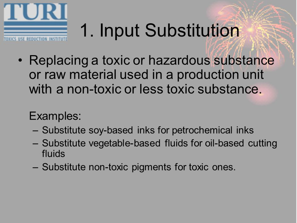 1. Input Substitution Replacing a toxic or hazardous substance or raw material used in a production unit with a non-toxic or less toxic substance. Exa