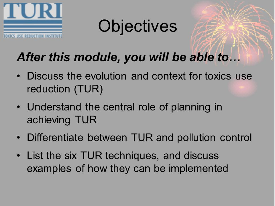Objectives After this module, you will be able to… Discuss the evolution and context for toxics use reduction (TUR) Understand the central role of planning in achieving TUR Differentiate between TUR and pollution control List the six TUR techniques, and discuss examples of how they can be implemented