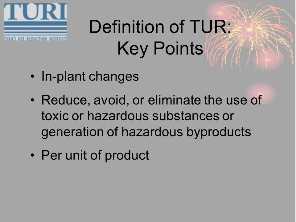 Definition of TUR: Key Points In-plant changes Reduce, avoid, or eliminate the use of toxic or hazardous substances or generation of hazardous byproducts Per unit of product