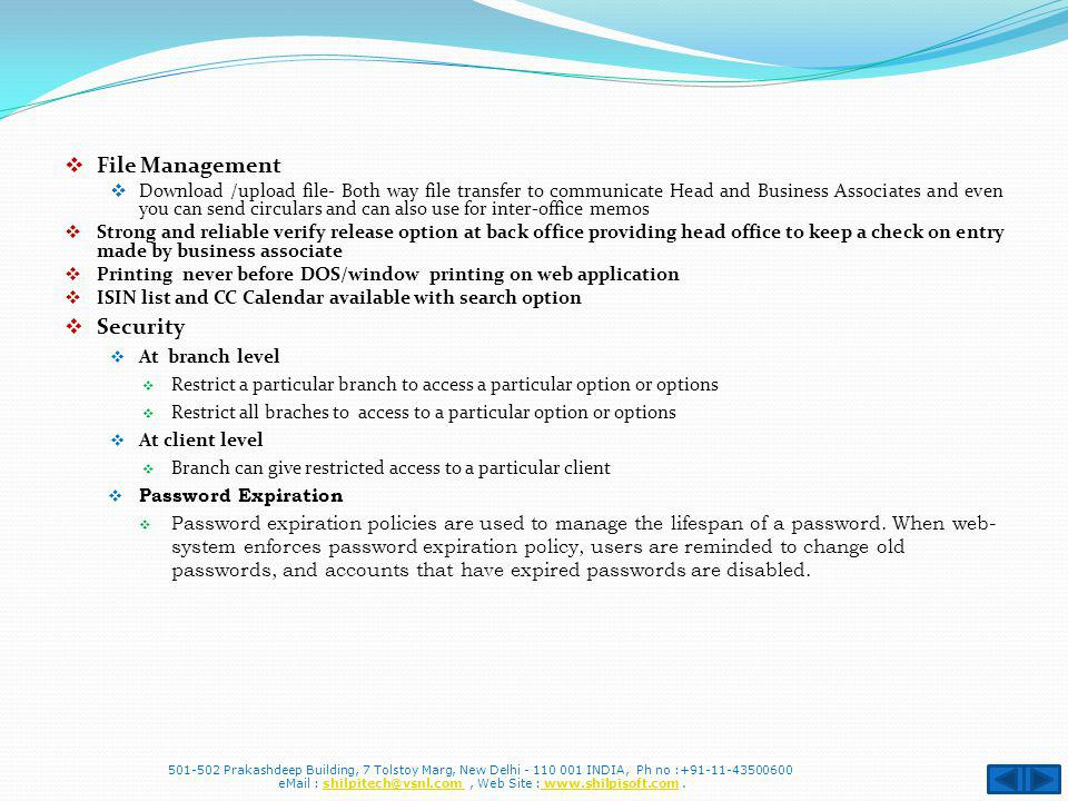 File Management Download /upload file- Both way file transfer to communicate Head and Business Associates and even you can send circulars and can also use for inter-office memos Strong and reliable verify release option at back office providing head office to keep a check on entry made by business associate Printing never before DOS/window printing on web application ISIN list and CC Calendar available with search option Security At branch level Restrict a particular branch to access a particular option or options Restrict all braches to access to a particular option or options At client level Branch can give restricted access to a particular client Password Expiration Password expiration policies are used to manage the lifespan of a password.
