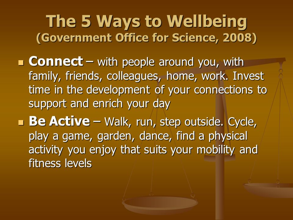 The 5 Ways to Wellbeing (Government Office for Science, 2008) Connect – with people around you, with family, friends, colleagues, home, work.