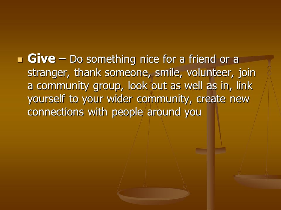 Give – Do something nice for a friend or a stranger, thank someone, smile, volunteer, join a community group, look out as well as in, link yourself to your wider community, create new connections with people around you Give – Do something nice for a friend or a stranger, thank someone, smile, volunteer, join a community group, look out as well as in, link yourself to your wider community, create new connections with people around you