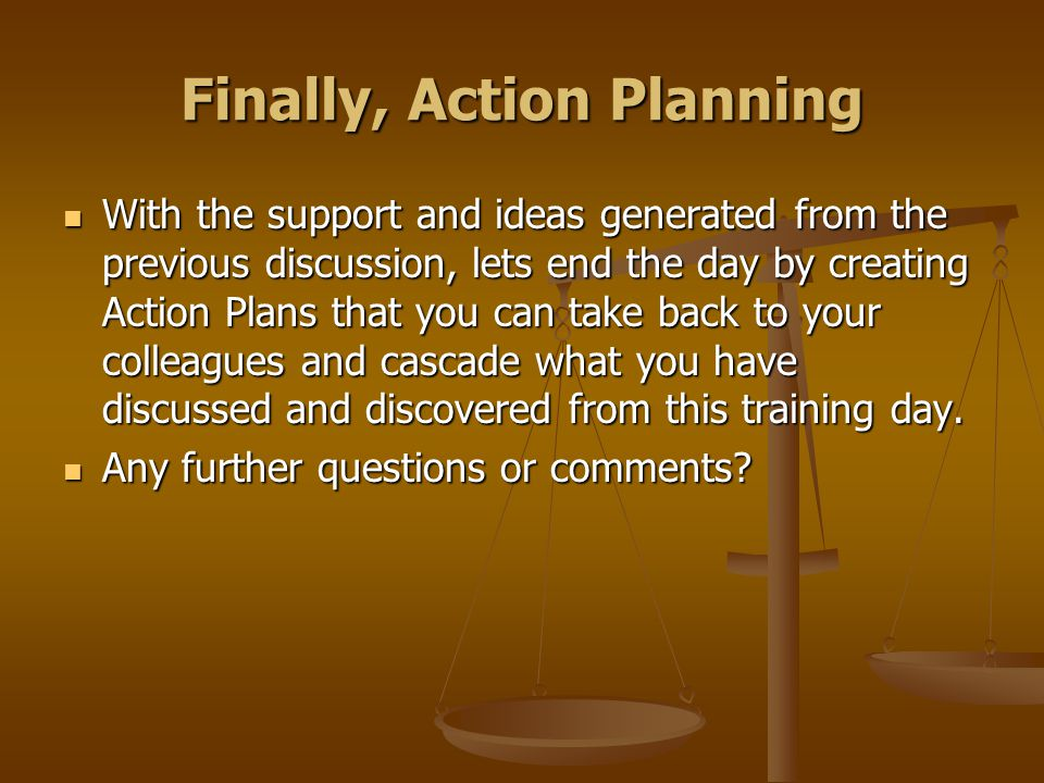 Finally, Action Planning With the support and ideas generated from the previous discussion, lets end the day by creating Action Plans that you can take back to your colleagues and cascade what you have discussed and discovered from this training day.