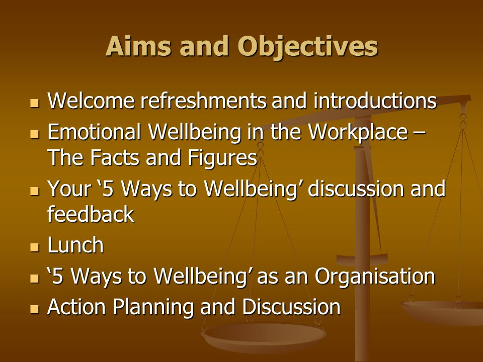 Aims and Objectives Welcome refreshments and introductions Welcome refreshments and introductions Emotional Wellbeing in the Workplace – The Facts and Figures Emotional Wellbeing in the Workplace – The Facts and Figures Your 5 Ways to Wellbeing discussion and feedback Your 5 Ways to Wellbeing discussion and feedback Lunch Lunch 5 Ways to Wellbeing as an Organisation 5 Ways to Wellbeing as an Organisation Action Planning and Discussion Action Planning and Discussion