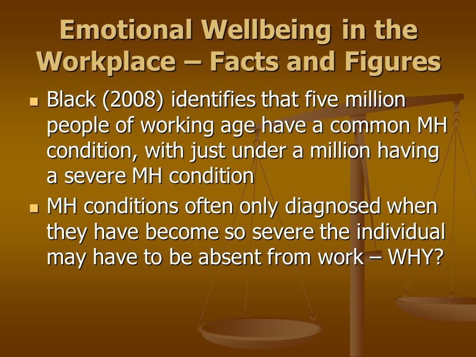 Emotional Wellbeing in the Workplace – Facts and Figures Black (2008) identifies that five million people of working age have a common MH condition, with just under a million having a severe MH condition Black (2008) identifies that five million people of working age have a common MH condition, with just under a million having a severe MH condition MH conditions often only diagnosed when they have become so severe the individual may have to be absent from work – WHY.