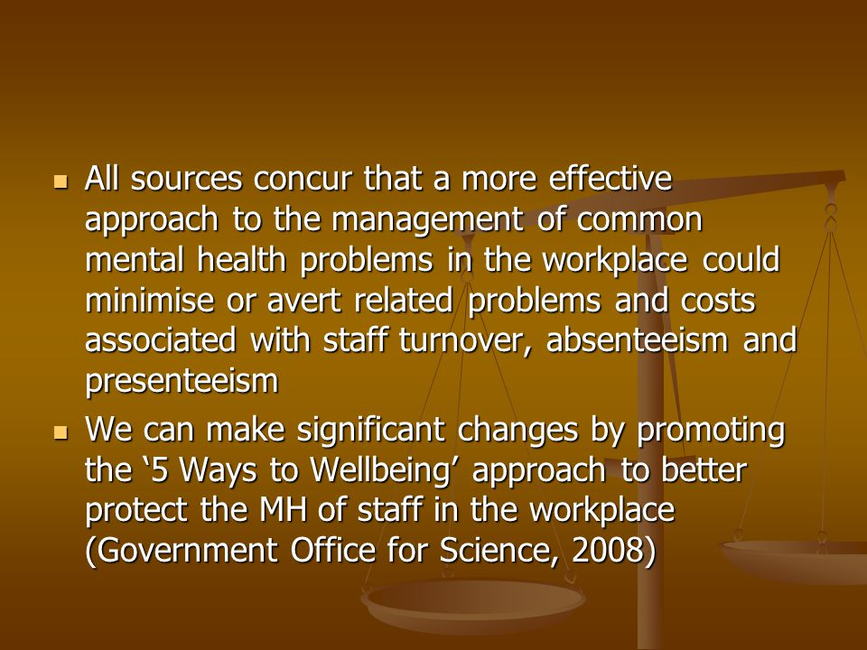 All sources concur that a more effective approach to the management of common mental health problems in the workplace could minimise or avert related problems and costs associated with staff turnover, absenteeism and presenteeism All sources concur that a more effective approach to the management of common mental health problems in the workplace could minimise or avert related problems and costs associated with staff turnover, absenteeism and presenteeism We can make significant changes by promoting the 5 Ways to Wellbeing approach to better protect the MH of staff in the workplace (Government Office for Science, 2008) We can make significant changes by promoting the 5 Ways to Wellbeing approach to better protect the MH of staff in the workplace (Government Office for Science, 2008)