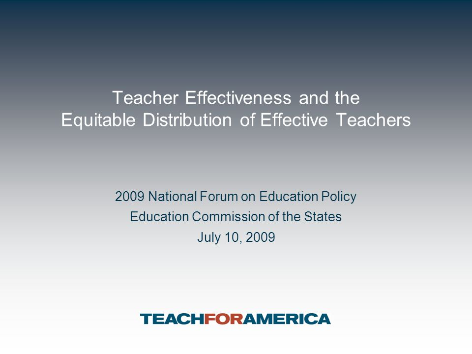 Teacher Effectiveness and the Equitable Distribution of Effective Teachers 2009 National Forum on Education Policy Education Commission of the States July 10, 2009