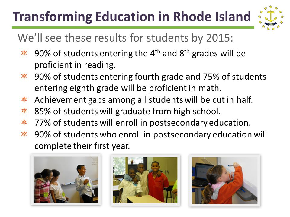 Transforming Education in Rhode Island Well see these results for students by 2015: 90% of students entering the 4 th and 8 th grades will be proficient in reading.