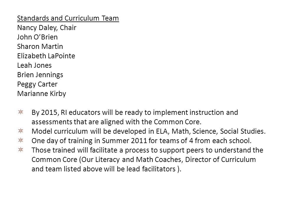 Standards and Curriculum Team Nancy Daley, Chair John OBrien Sharon Martin Elizabeth LaPointe Leah Jones Brien Jennings Peggy Carter Marianne Kirby By 2015, RI educators will be ready to implement instruction and assessments that are aligned with the Common Core.