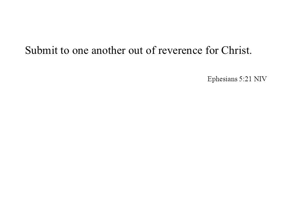 Submit to one another out of reverence for Christ. Ephesians 5:21 NIV