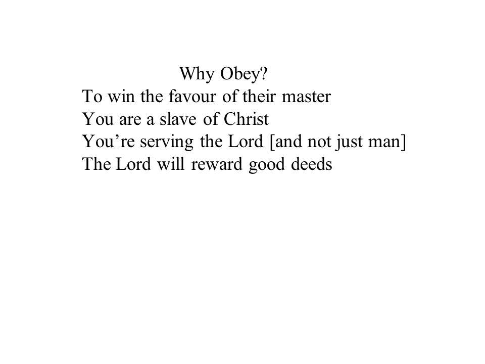 Why Obey? To win the favour of their master You are a slave of Christ Youre serving the Lord [and not just man] The Lord will reward good deeds