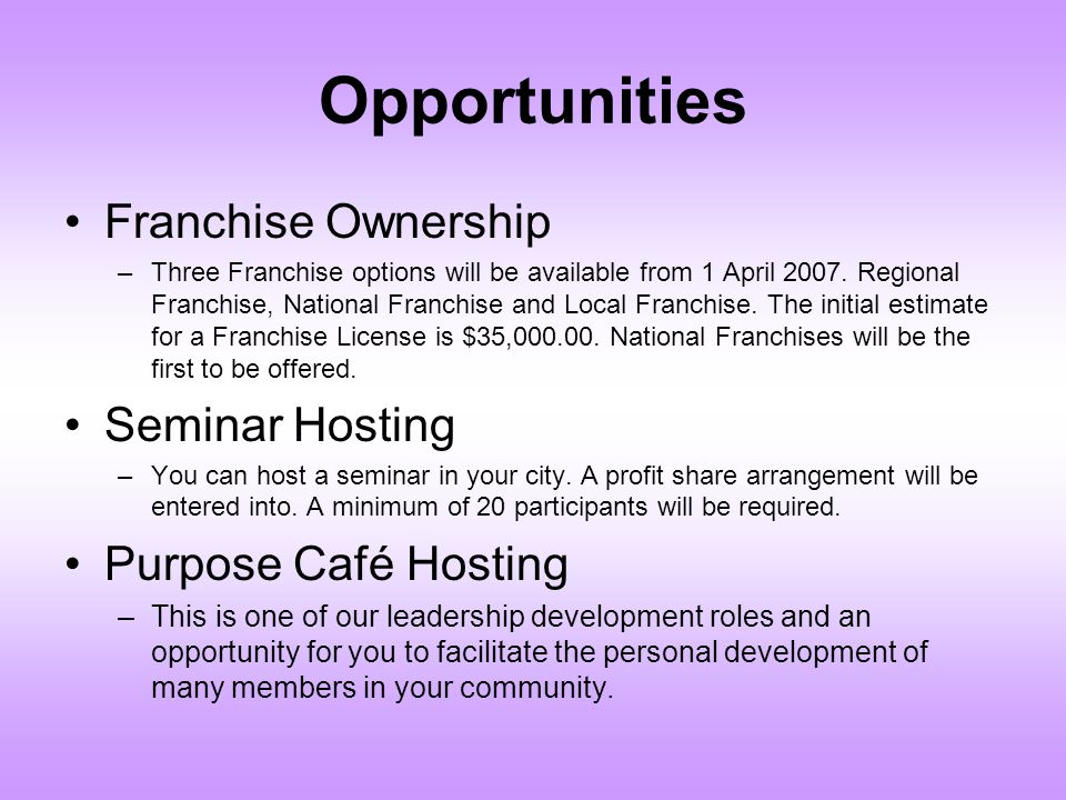 Opportunities Franchise Ownership –Three Franchise options will be available from 1 April 2007. Regional Franchise, National Franchise and Local Franc