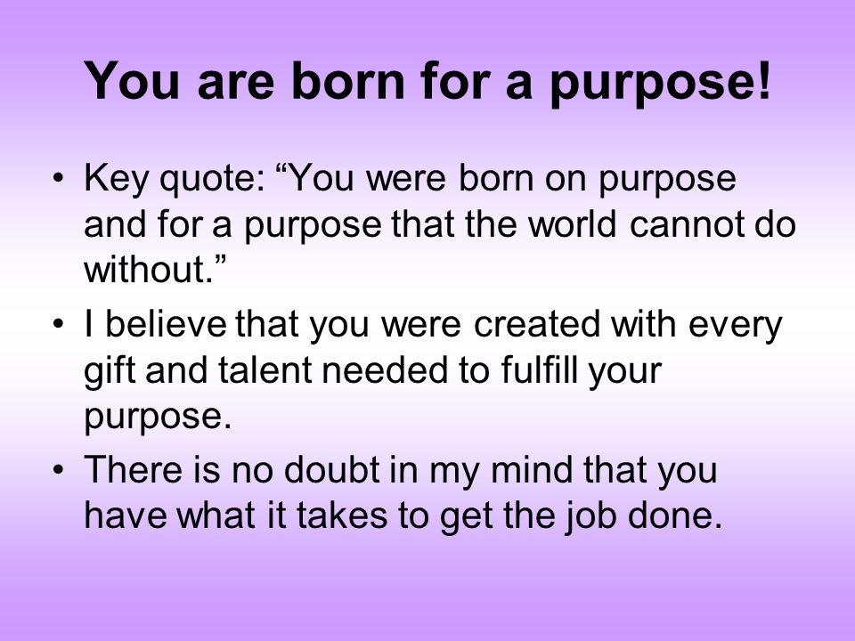 You are born for a purpose! Key quote: You were born on purpose and for a purpose that the world cannot do without. I believe that you were created wi