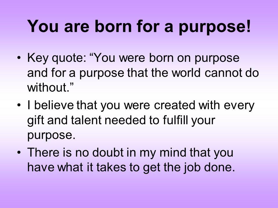 You are born for a purpose.