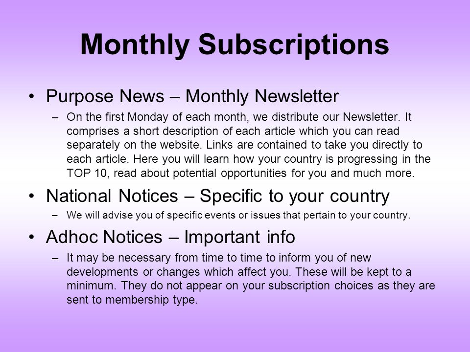Monthly Subscriptions Purpose News – Monthly Newsletter –On the first Monday of each month, we distribute our Newsletter. It comprises a short descrip