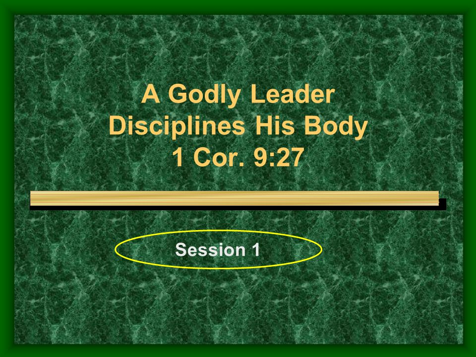 A Godly Leader Disciplines His Body 1 Cor. 9:27 Session 1