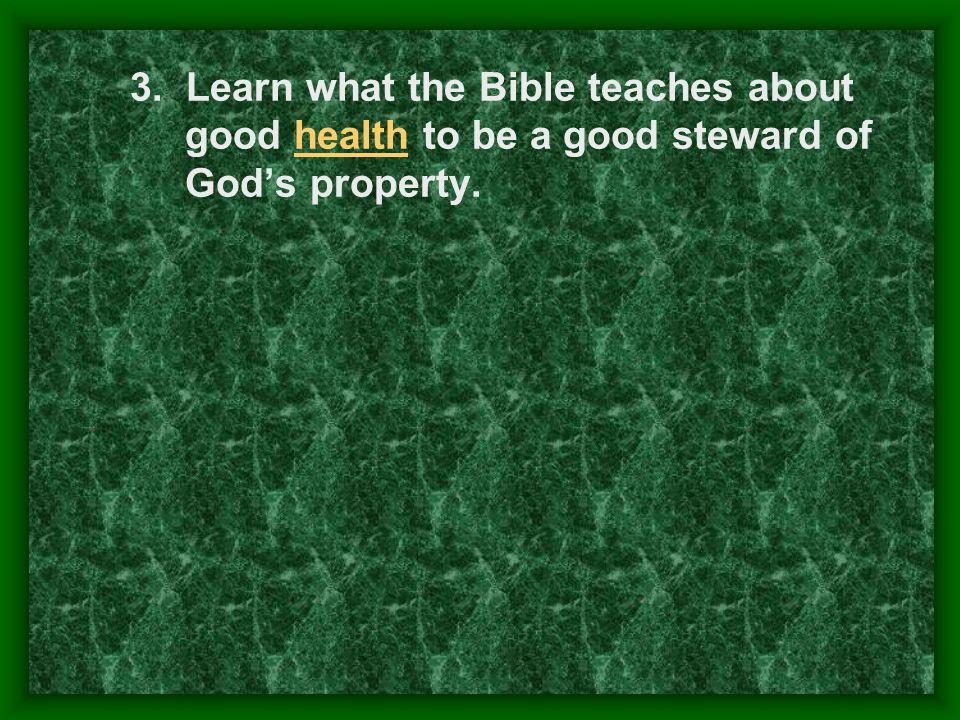3. Learn what the Bible teaches about good health to be a good steward of Gods property.