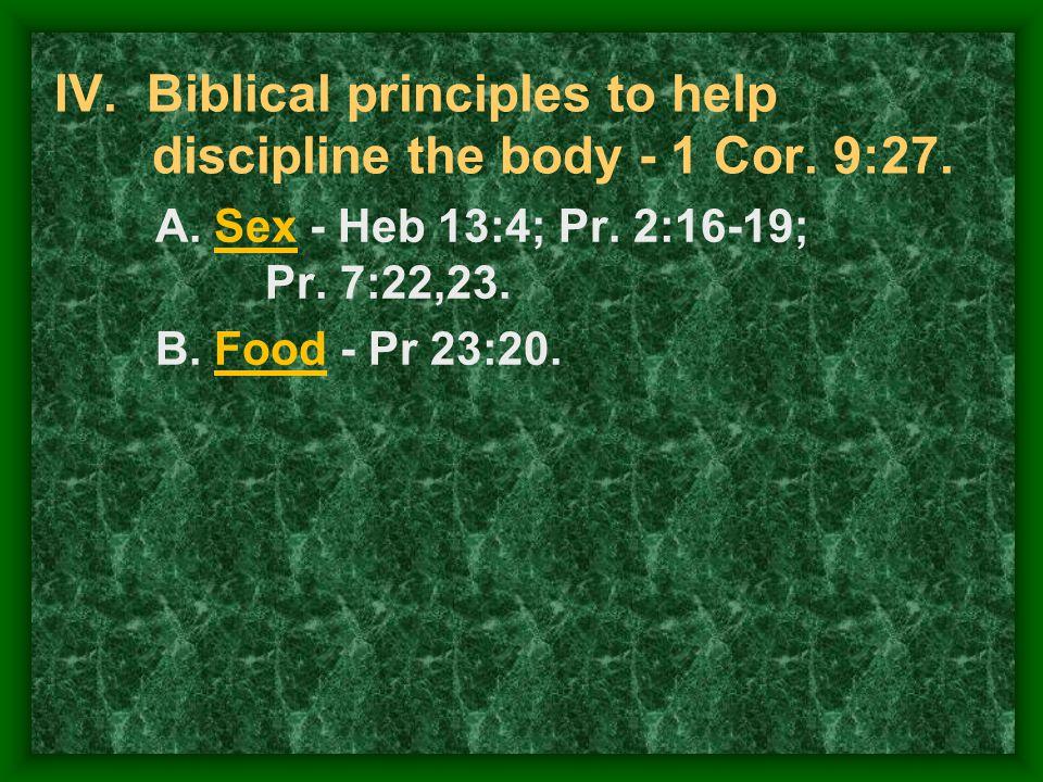 IV. Biblical principles to help discipline the body - 1 Cor. 9:27. A.Sex - Heb 13:4; Pr. 2:16-19; Pr. 7:22,23. B.Food - Pr 23:20.