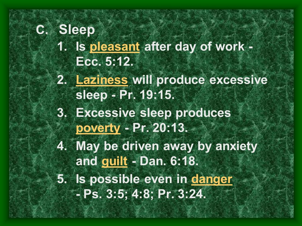 1.Is pleasant after day of work - Ecc. 5:12. 2.Laziness will produce excessive sleep - Pr. 19:15. 3.Excessive sleep produces poverty - Pr. 20:13. 4.Ma