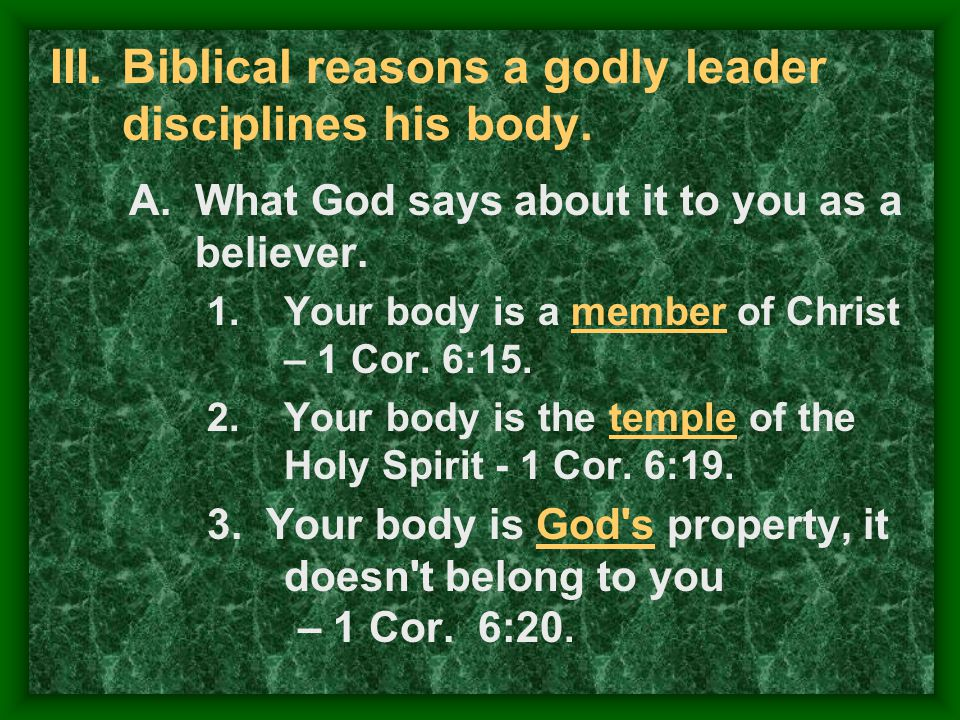 III.Biblical reasons a godly leader disciplines his body. A.What God says about it to you as a believer. 1.Your body is a member of Christ – 1 Cor. 6: