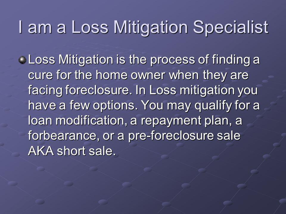 I am a Loss Mitigation Specialist Loss Mitigation is the process of finding a cure for the home owner when they are facing foreclosure. In Loss mitiga