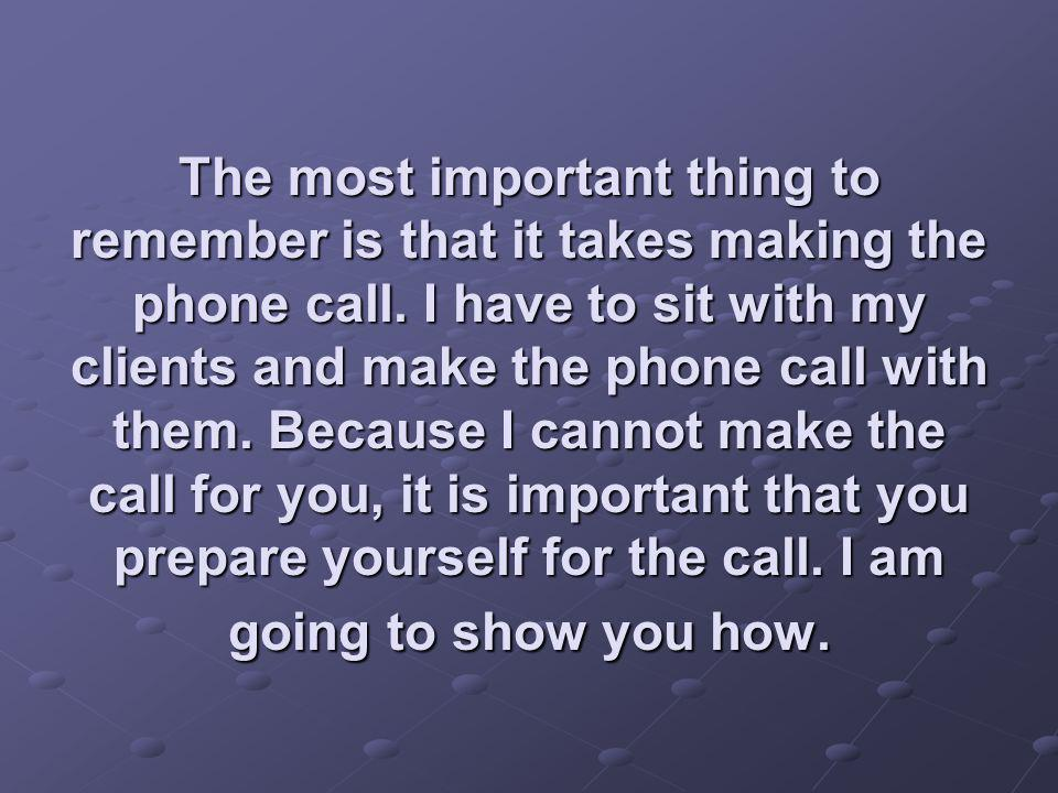 The most important thing to remember is that it takes making the phone call. I have to sit with my clients and make the phone call with them. Because