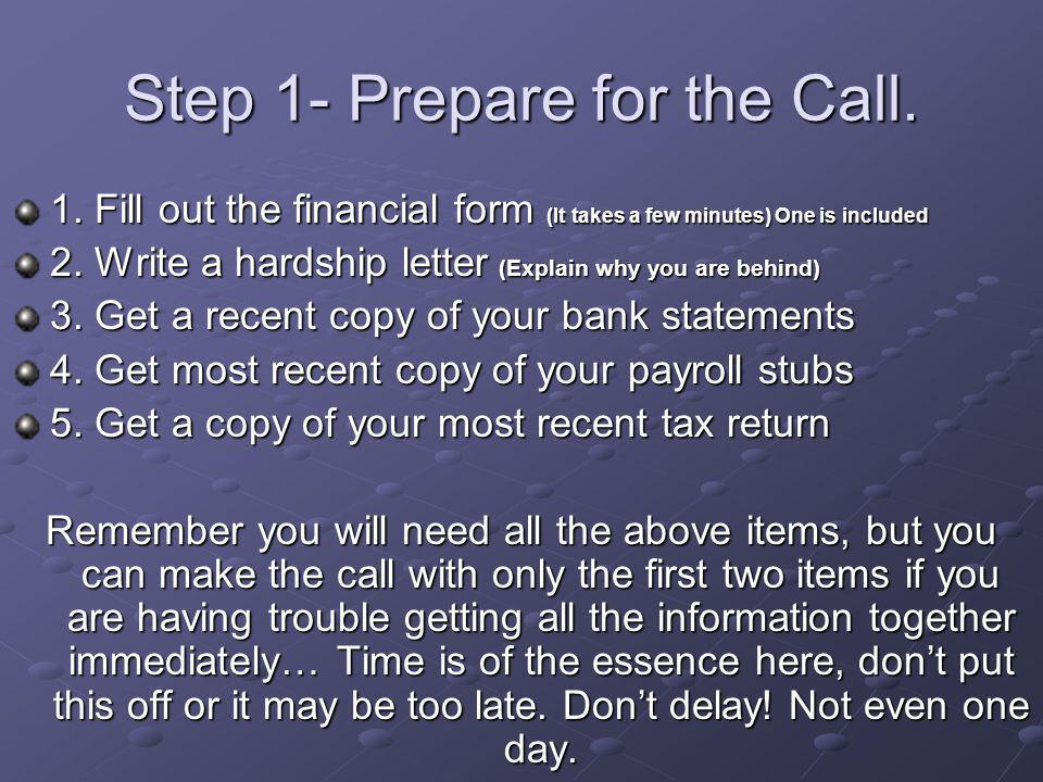 Step 1- Prepare for the Call. 1. Fill out the financial form (It takes a few minutes) One is included 2. Write a hardship letter (Explain why you are
