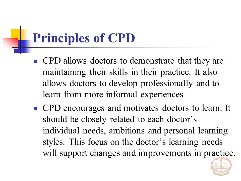 Principles of CPD CPD allows doctors to demonstrate that they are maintaining their skills in their practice. It also allows doctors to develop profes