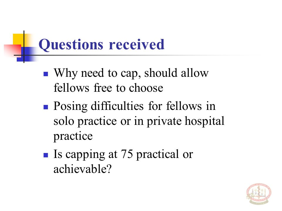 Questions received Why need to cap, should allow fellows free to choose Posing difficulties for fellows in solo practice or in private hospital practi