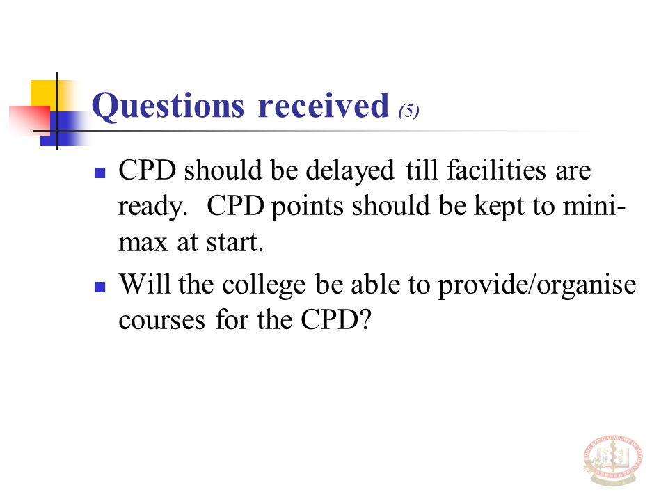 Questions received (5) CPD should be delayed till facilities are ready. CPD points should be kept to mini- max at start. Will the college be able to p
