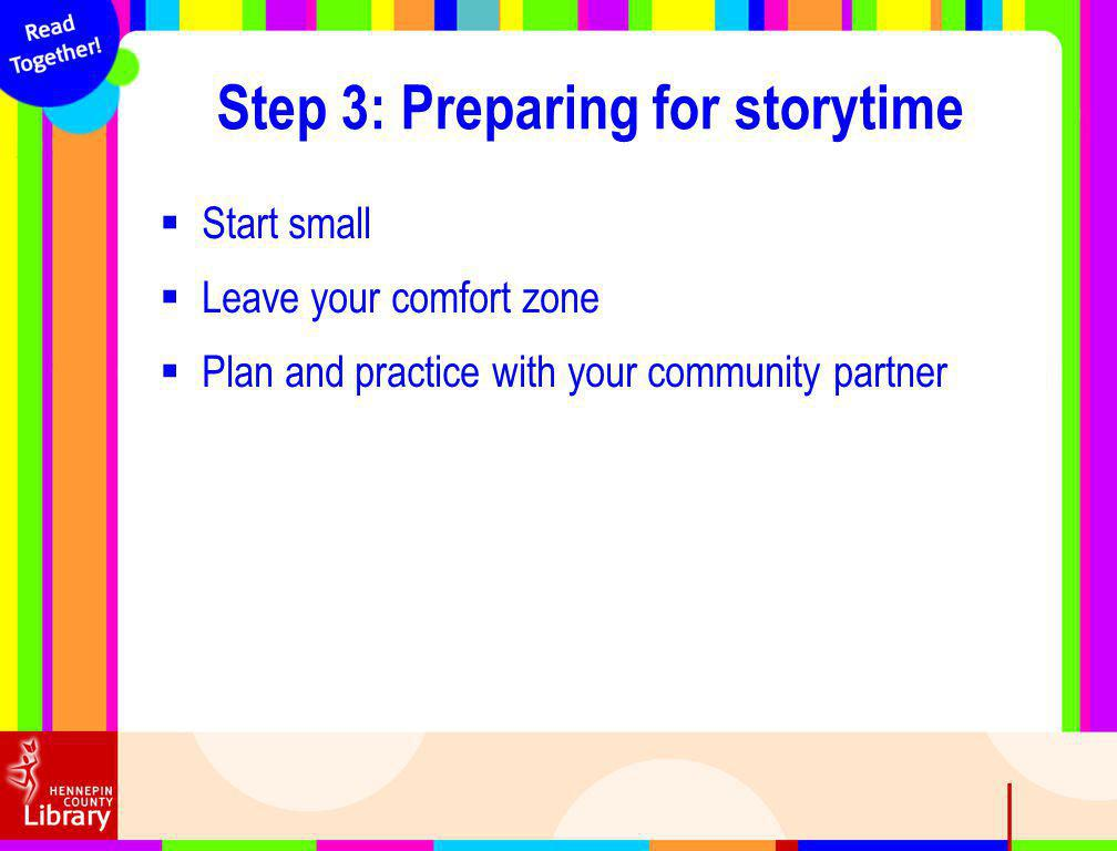 Start small Leave your comfort zone Plan and practice with your community partner Step 3: Preparing for storytime
