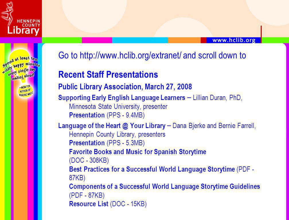 Go to http://www.hclib.org/extranet/ and scroll down to Recent Staff Presentations Public Library Association, March 27, 2008 Supporting Early English