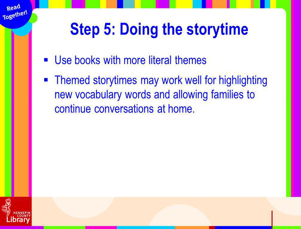 Use books with more literal themes Themed storytimes may work well for highlighting new vocabulary words and allowing families to continue conversations at home.