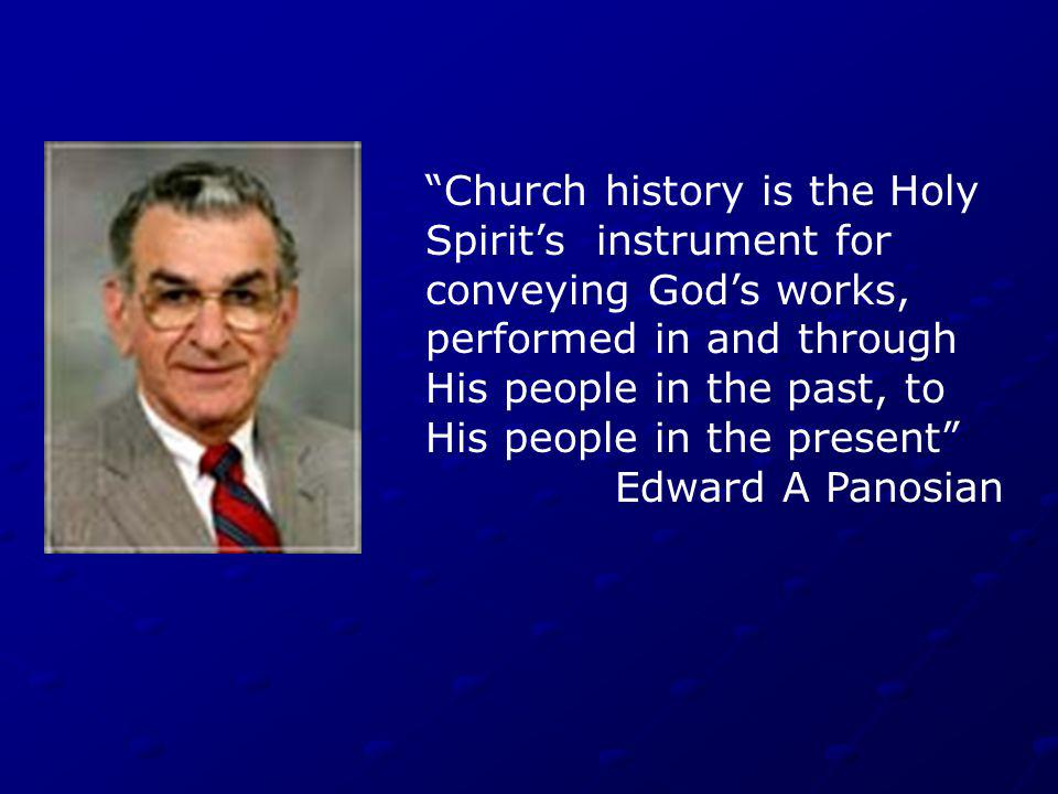 Church history is the Holy Spirits instrument for conveying Gods works, performed in and through His people in the past, to His people in the present Edward A Panosian