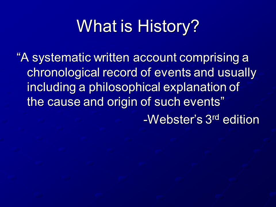 What is History? A systematic written account comprising a chronological record of events and usually including a philosophical explanation of the cau