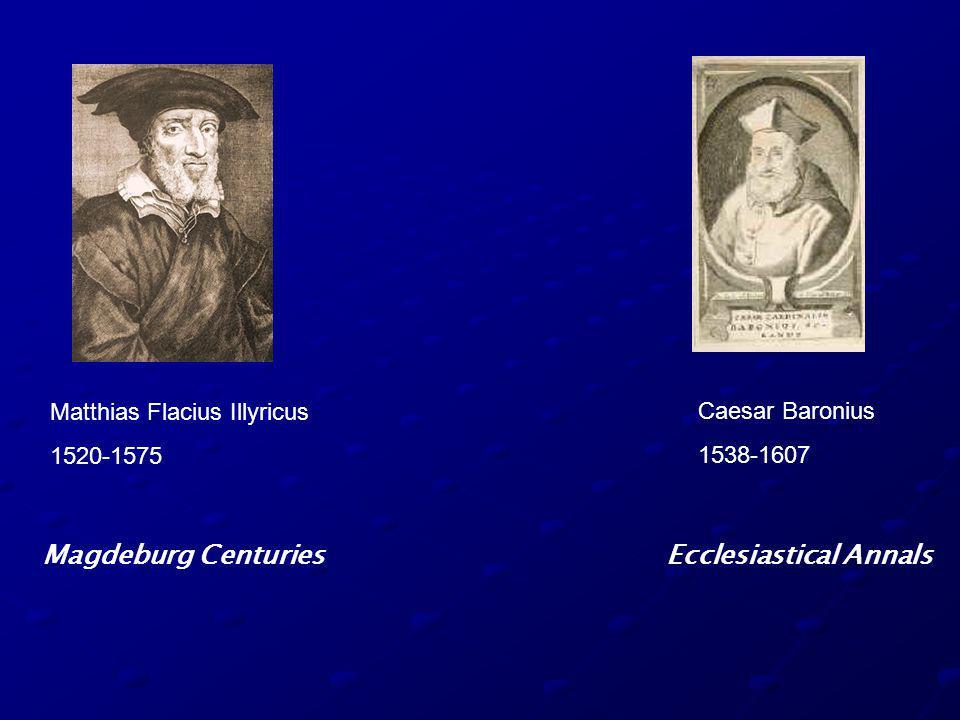 Matthias Flacius Illyricus 1520-1575 Magdeburg Centuries Caesar Baronius 1538-1607 Ecclesiastical Annals