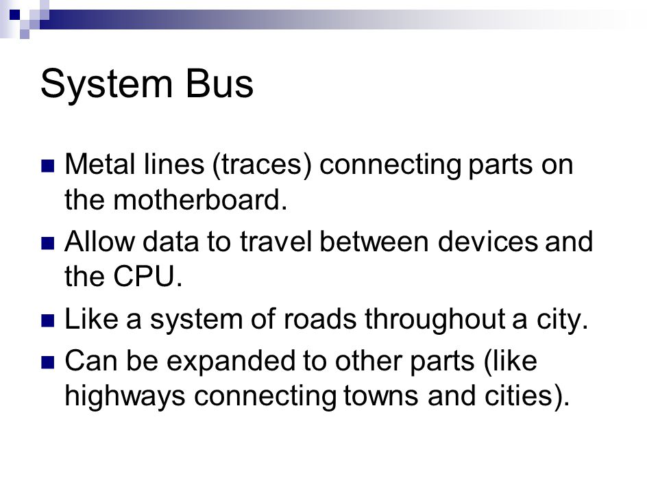 System Bus Metal lines (traces) connecting parts on the motherboard. Allow data to travel between devices and the CPU. Like a system of roads througho