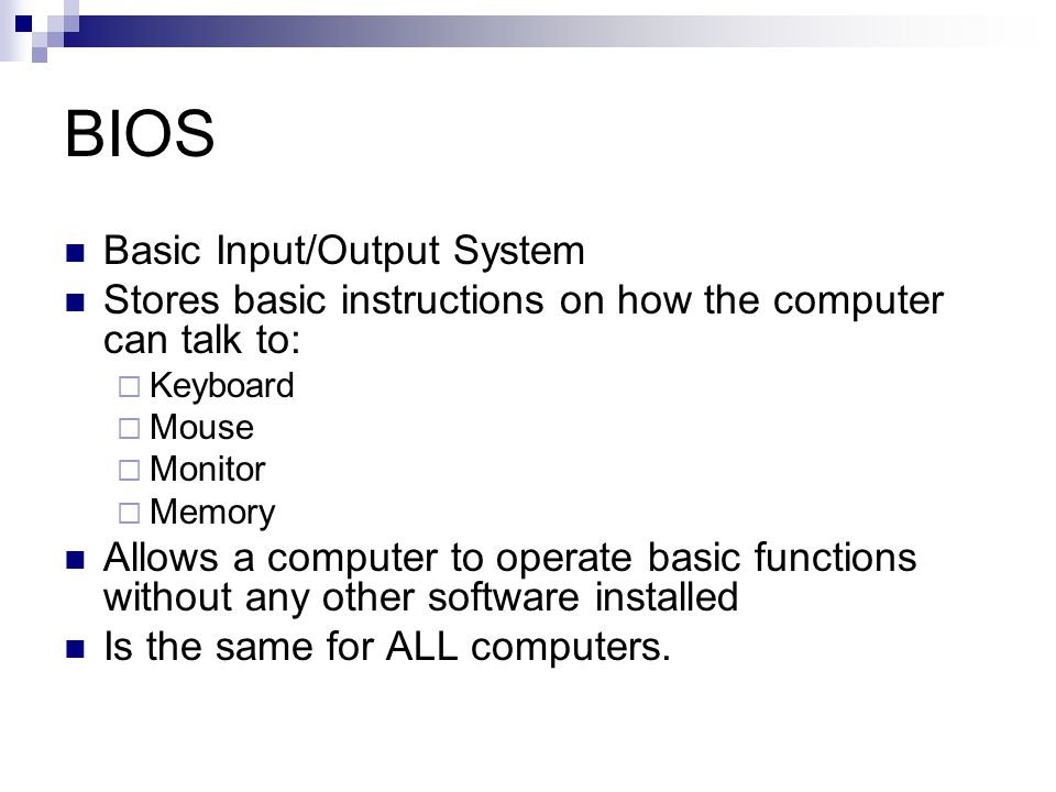 BIOS Basic Input/Output System Stores basic instructions on how the computer can talk to: Keyboard Mouse Monitor Memory Allows a computer to operate b