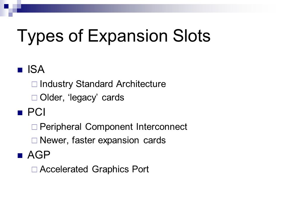 Types of Expansion Slots ISA Industry Standard Architecture Older, legacy cards PCI Peripheral Component Interconnect Newer, faster expansion cards AGP Accelerated Graphics Port