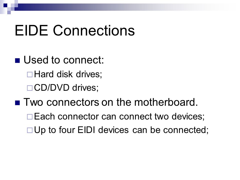 EIDE Connections Used to connect: Hard disk drives; CD/DVD drives; Two connectors on the motherboard. Each connector can connect two devices; Up to fo