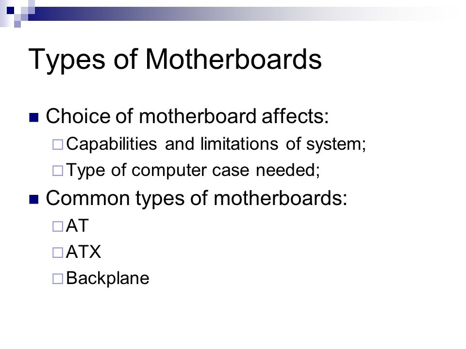 Types of Motherboards Choice of motherboard affects: Capabilities and limitations of system; Type of computer case needed; Common types of motherboards: AT ATX Backplane