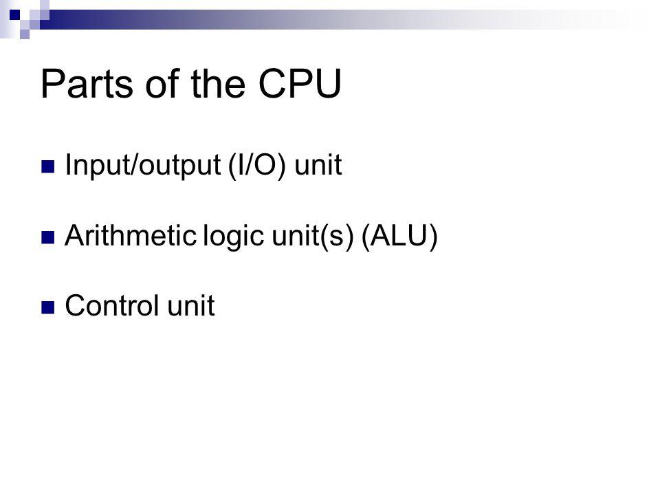 Parts of the CPU Input/output (I/O) unit Arithmetic logic unit(s) (ALU) Control unit
